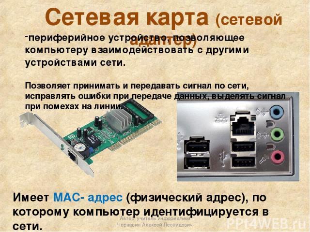 Сетевая карта (сетевой адаптер) периферийное устройство, позволяющее компьютеру взаимодействовать с другими устройствами сети. Позволяет принимать и передавать сигнал по сети, исправлять ошибки при передаче данных, выделять сигнал при помехах на лин…