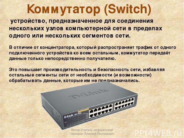 Коммутатор (Switch) устройство, предназначенное для соединения нескольких узлов компьютерной сети в пределах одного или нескольких сегментов сети. В отличие от концентратора, который распространяет трафик от одного подключенного устройства ко всем о…