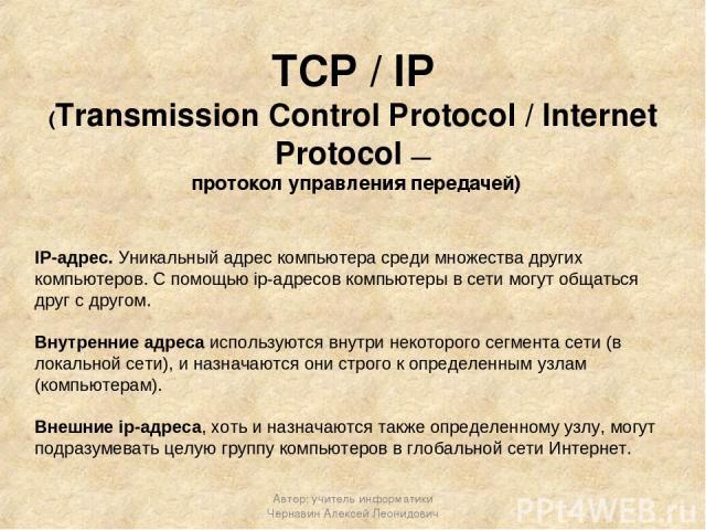 TCP / IP (Transmission Control Protocol / Internet Protocol — протокол управления передачей) IP-адрес. Уникальный адрес компьютера среди множества других компьютеров. С помощью ip-адресов компьютеры в сети могут общаться друг с другом. Внутренние ад…