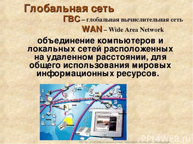 Глобальная сеть объединение компьютеров и локальных сетей расположенных на удаленном расстоянии, для общего использования мировых информационных ресурсов. ГВС – глобальная вычислительная сеть WAN – Wide Area Network Автор: учитель информатики Чернав…