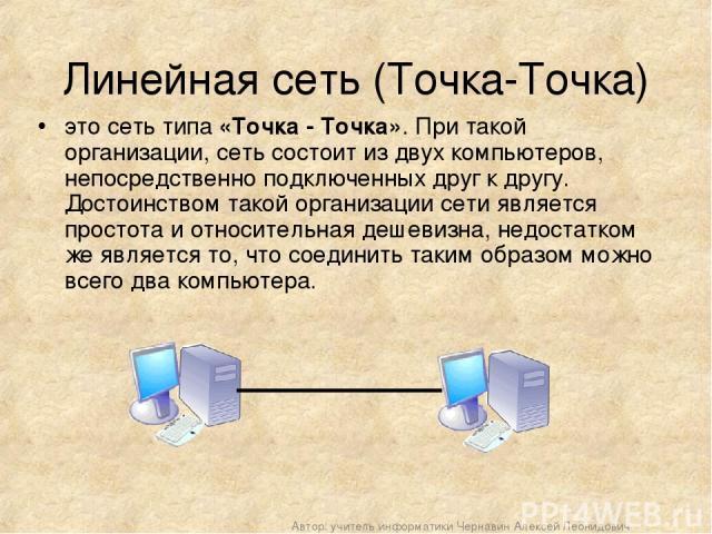 Линейная сеть (Точка-Точка) это сеть типа «Точка - Точка». При такой организации, сеть состоит из двух компьютеров, непосредственно подключенных друг к другу. Достоинством такой организации сети является простота и относительная дешевизна, недостатк…