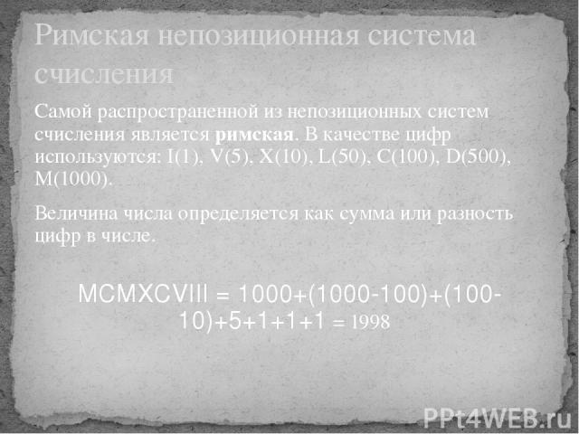 Самой распространенной из непозиционных систем счисления является римская. В качестве цифр используются: I(1), V(5), X(10), L(50), C(100), D(500), M(1000). Величина числа определяется как сумма или разность цифр в числе. MCMXCVIII = 1000+(1000-100)+…