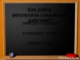Как найти результаты следующих действий? 10001102 + 10101012 11100011102 - 11010