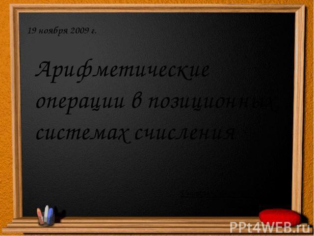 Арифметические операции в позиционных системах счисления 19 ноября 2009 г. Учитель: Саламатин Павел Владимирович