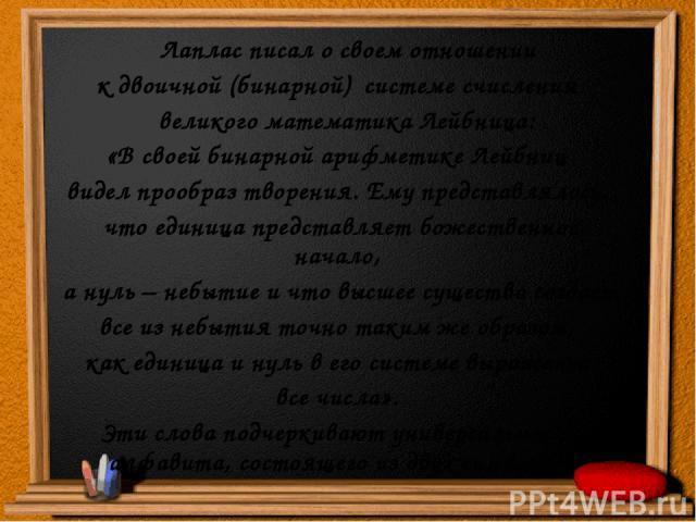 Лаплас писал о своем отношении к двоичной (бинарной) системе счисления великого математика Лейбница: «В своей бинарной арифметике Лейбниц видел прообраз творения. Ему представлялось, что единица представляет божественное начало, а нуль – небытие и ч…