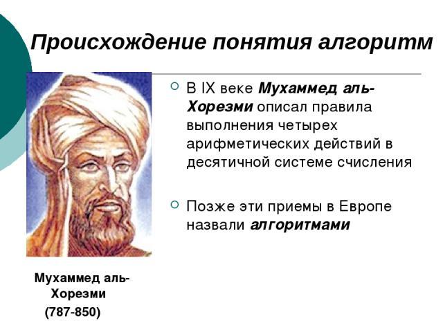 Происхождение понятия алгоритм В IX веке Мухаммед аль-Хорезми описал правила выполнения четырех арифметических действий в десятичной системе счисления Позже эти приемы в Европе назвали алгоритмами Мухаммед аль-Хорезми (787-850)