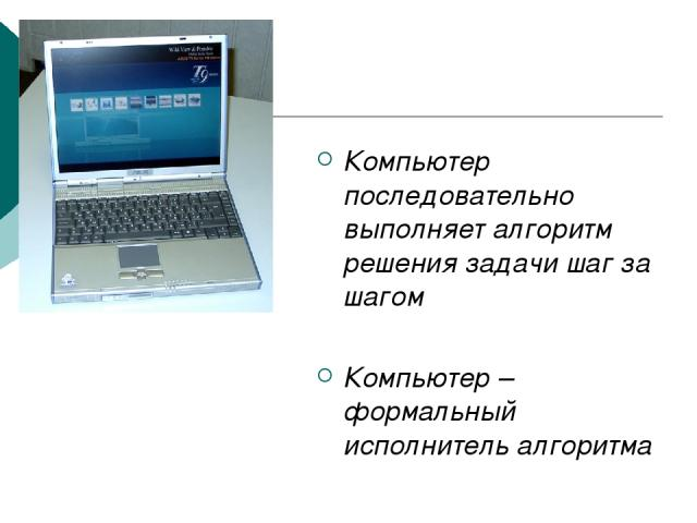 Компьютер последовательно выполняет алгоритм решения задачи шаг за шагом Компьютер – формальный исполнитель алгоритма