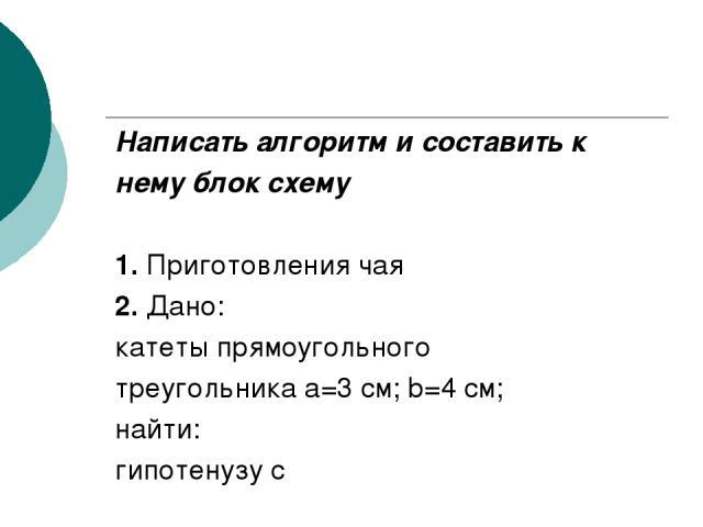 Написать алгоритм и составить к нему блок схему 1. Приготовления чая 2. Дано: катеты прямоугольного треугольника а=3 см; b=4 см; найти: гипотенузу с