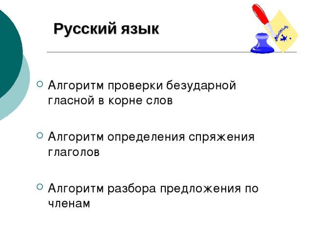 Русский язык Алгоритм проверки безударной гласной в корне слов Алгоритм определения спряжения глаголов Алгоритм разбора предложения по членам