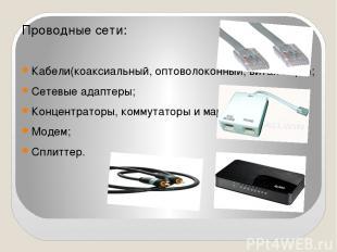 Проводные сети: Кабели(коаксиальный, оптоволоконный, витая пара); Сетевые адапте