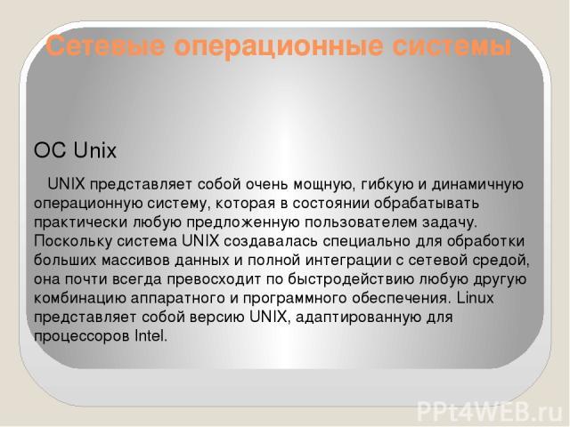 Сетевые операционные системы ОС Unix UNIX представляет собой очень мощную, гибкую и динамичную операционную систему, которая в состоянии обрабатывать практически любую предложенную пользователем задачу. Поскольку система UNIX создавалась специально …