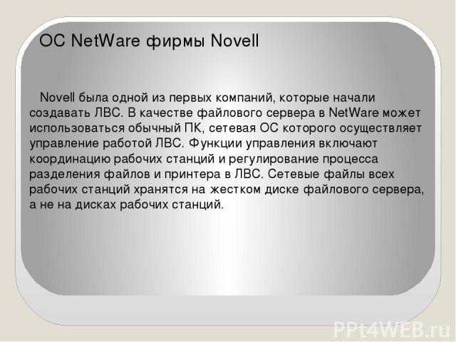 ОС NetWare фирмы Novell Novell была одной из первых компаний, которые начали создавать ЛВС. В качестве файлового сервера в NetWare может использоваться обычный ПК, сетевая ОС которого осуществляет управление работой ЛВС. Функции управления включают …