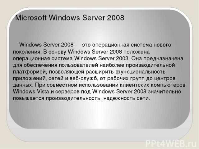 Microsoft Windows Server 2008 Windows Server 2008 — это операционная система нового поколения. В основу Windows Server 2008 положена операционная система Windows Server 2003. Она предназначена для обеспечения пользователей наиболее производительной …