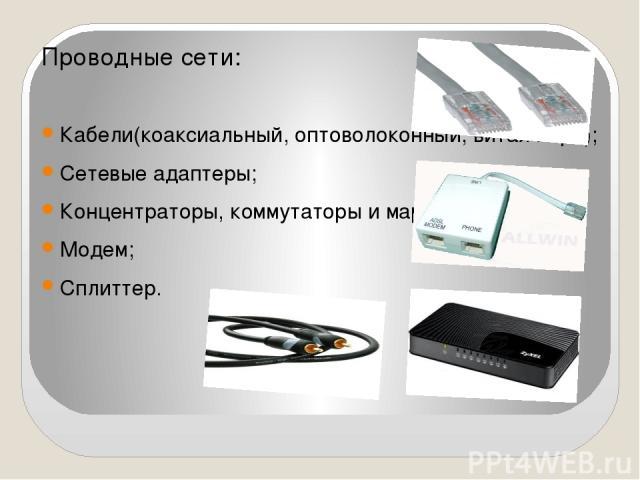 Проводные сети: Кабели(коаксиальный, оптоволоконный, витая пара); Сетевые адаптеры; Концентраторы, коммутаторы и маршрутизаторы; Модем; Сплиттер.