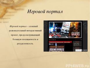 Игровой портал Игровой портал – сложный развлекательный интерактивный проект, пр