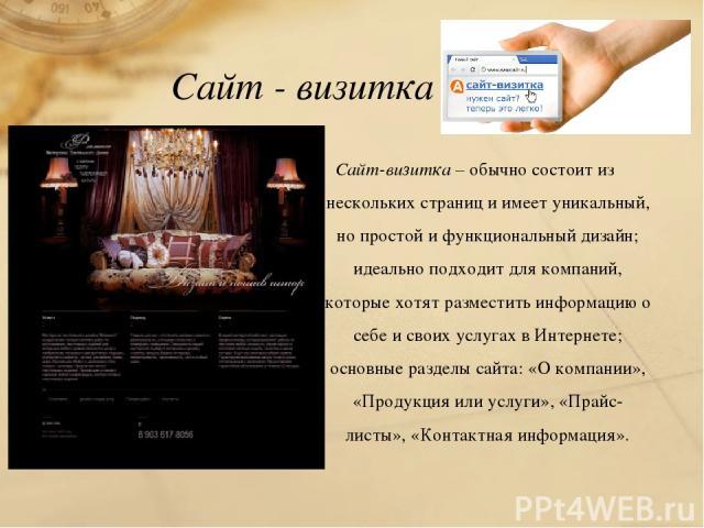 Сайт - визитка Сайт-визитка – обычно состоит из нескольких страниц и имеет уникальный, но простой и функциональный дизайн; идеально подходит для компаний, которые хотят разместить информацию о себе и своих услугах в Интернете; основные разделы сайта…