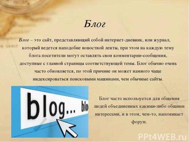 Блог Блог – это сайт, представляющий собой интернет-дневник, или журнал, который ведется наподобие новостной ленты, при этом на каждую тему блога посетители могут оставлять свои комментарии-сообщения, доступные с главной страницы соответствующей тем…