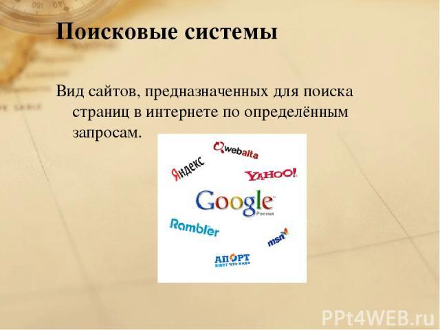 Поисковые системы Вид сайтов, предназначенных для поиска страниц в интернете по определённым запросам.