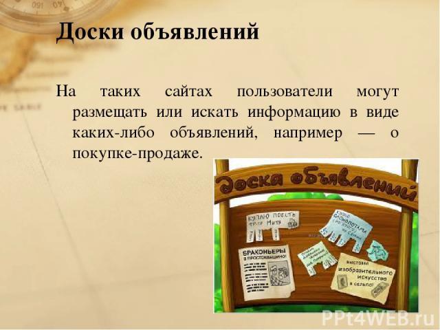 Доски объявлений На таких сайтах пользователи могут размещать или искать информацию в виде каких-либо объявлений, например — о покупке-продаже.