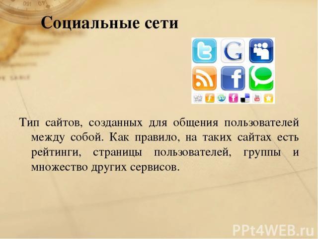 Социальные сети Тип сайтов, созданных для общения пользователей между собой. Как правило, на таких сайтах есть рейтинги, страницы пользователей, группы и множество других сервисов.