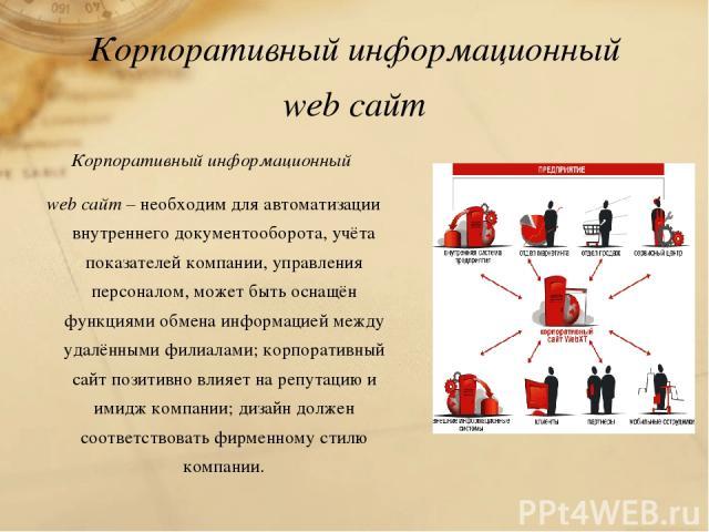 Корпоративный информационный web сайт Корпоративный информационный web сайт – необходим для автоматизации внутреннего документооборота, учёта показателей компании, управления персоналом, может быть оснащён функциями обмена информацией между удалённы…
