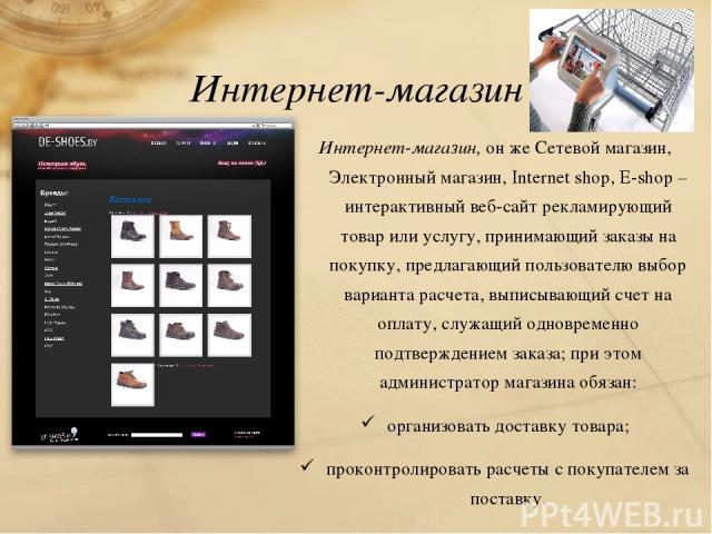 Интернет-магазин Интернет-магазин, он же Сетевой магазин, Электронный магазин, Internet shop, E-shop – интерактивный веб-сайт рекламирующий товар или услугу, принимающий заказы на покупку, предлагающий пользователю выбор варианта расчета, выписывающ…