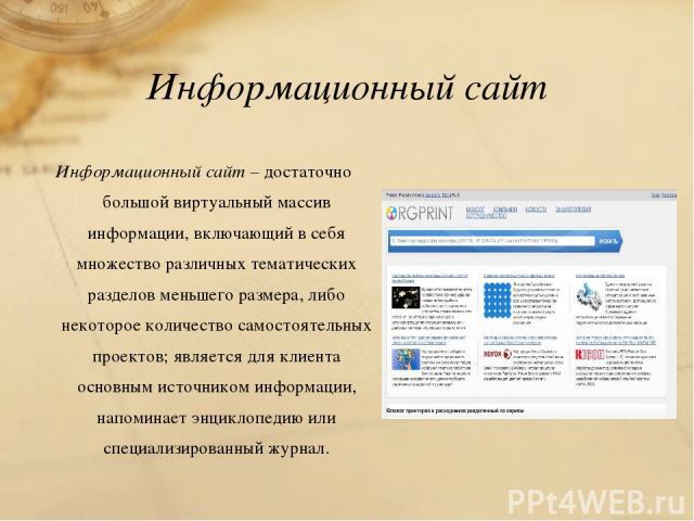 Информационный сайт Информационный сайт – достаточно большой виртуальный массив информации, включающий в себя множество различных тематических разделов меньшего размера, либо некоторое количество самостоятельных проектов; является для клиента основн…