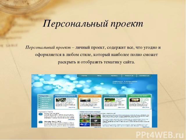 Персональный проект Персональный проект – личный проект, содержит все, что угодно и оформляется в любом стиле, который наиболее полно сможет раскрыть и отобразить тематику сайта.
