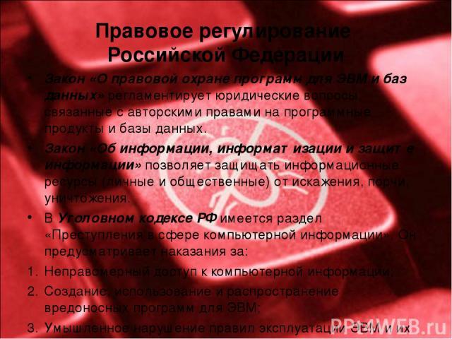 Правовое регулирование Российской Федерации Закон «О правовой охране программ для ЭВМ и баз данных» регламентирует юридические вопросы, связанные с авторскими правами на программные продукты и базы данных. Закон «Об информации, информатизации и защи…