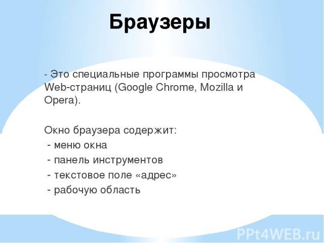 Браузеры - Это специальные программы просмотра Web-страниц (Google Chrome, Mozilla и Opera). Окно браузера содержит: - меню окна - панель инструментов - текстовое поле «адрес» - рабочую область