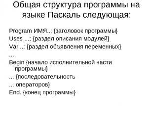 Общая структура программы на языке Паскаль следующая: Рrogram ИМЯ..; {заголовок