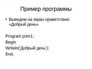 Пример программы Выведем на экран приветствие: «Добрый день» Program prim1; Begi