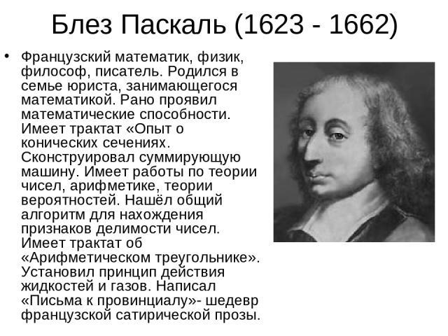 Блез Паскаль (1623 - 1662) Французский математик, физик, философ, писатель. Родился в семье юриста, занимающегося математикой. Рано проявил математические способности. Имеет трактат «Опыт о конических сечениях. Сконструировал суммирующую машину. Име…