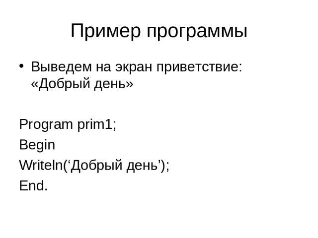 Пример программы Выведем на экран приветствие: «Добрый день» Program prim1; Begin Writeln('Добрый день'); End.