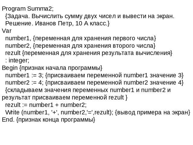 Program Summa2; {Задача. Вычислить сумму двух чисел и вывести на экран. Решение. Иванов Петр, 10 А класс.} Var number1, {переменная для хранения первого числа} number2, {переменная для хранения второго числа} rezult {переменная для хранения результа…