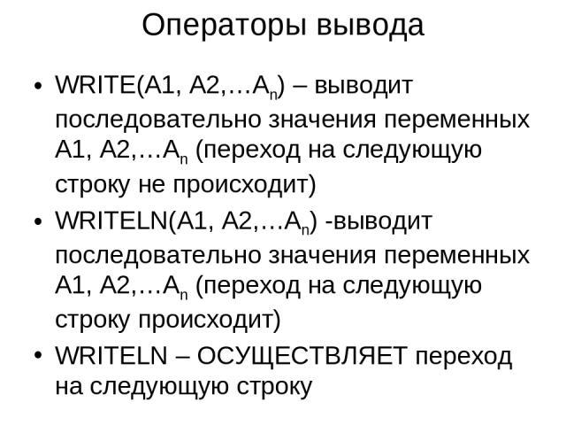 Операторы вывода WRITE(A1, A2,…An) – выводит последовательно значения переменных A1, A2,…An (переход на следующую строку не происходит) WRITELN(A1, A2,…An) -выводит последовательно значения переменных A1, A2,…An (переход на следующую строку происход…