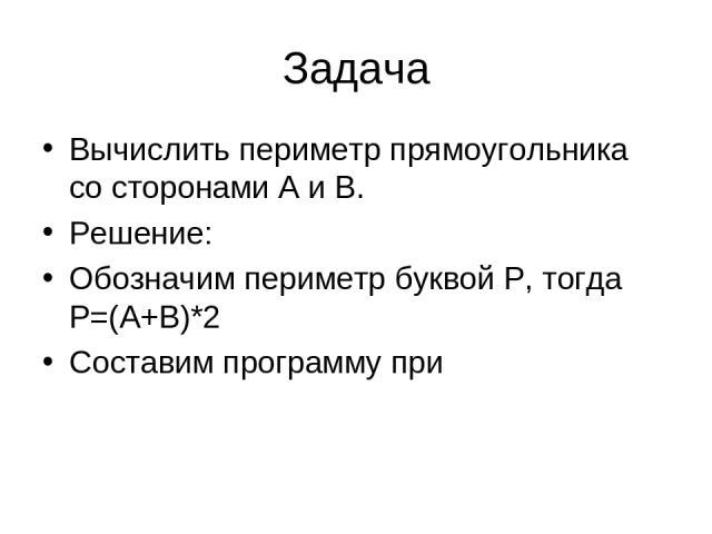 Задача Вычислить периметр прямоугольника со сторонами А и В. Решение: Обозначим периметр буквой Р, тогда Р=(А+В)*2 Составим программу при