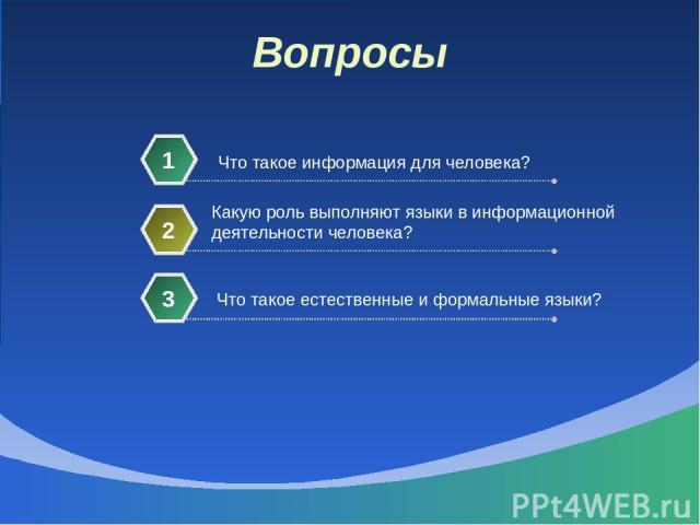 Вопросы Что такое информация для человека? 1 Какую роль выполняют языки в информационной деятельности человека? 2 Что такое естественные и формальные языки? 3