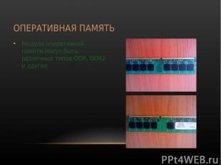 ОПЕРАТИВНАЯ ПАМЯТЬ Модули оперативной памяти могут быть различных типов:DDR, DDR
