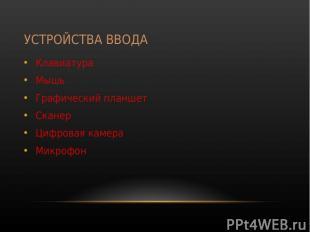 УСТРОЙСТВА ВВОДА Клавиатура Мышь Графический планшет Сканер Цифровая камера Микр