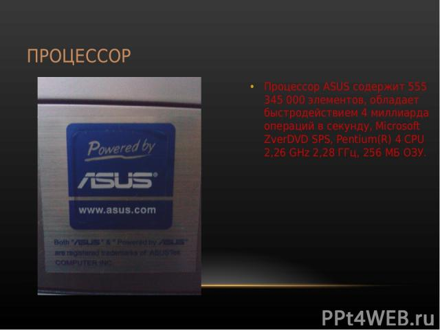 ПРОЦЕССОР Процессор ASUS содержит 555 345 000 элементов, обладает быстродействием 4 миллиарда операций в секунду, Microsoft ZverDVD SPS, Pentium(R) 4 CPU 2,26 GHz 2,28 ГГц, 256 МБ ОЗУ.