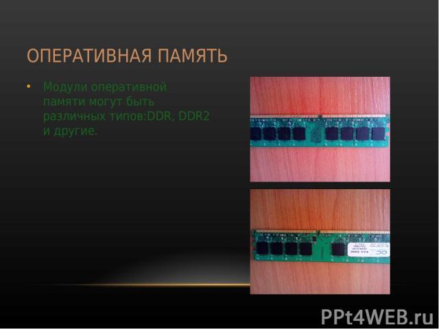 ОПЕРАТИВНАЯ ПАМЯТЬ Модули оперативной памяти могут быть различных типов:DDR, DDR2 и другие.