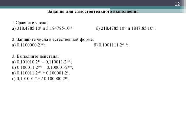 * Задания для самостоятельного выполнения Сравните числа: а) 318,4785∙109 и 3,184785∙1011; б) 218,4785∙10-3 и 1847,85∙10-4; 2. Запишите числа в естественной форме: а) 0,1100000∙2100; б) 0,1001111∙2-111; 3. Выполните действия: а) 0,101010∙211 + 0,110…