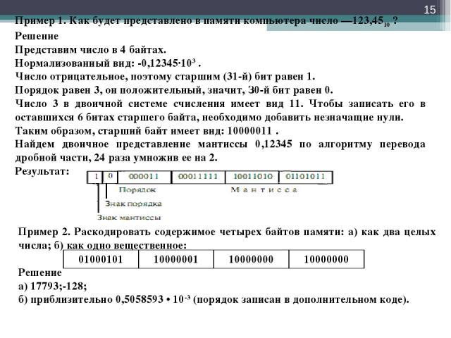 * Пример 1. Как будет представлено в памяти компьютера число —123,4510 ? Решение Представим число в 4 байтах. Нормализованный вид: -0,12345∙103 . Число отрицательное, поэтому старшим (31-й) бит равен 1. Порядок равен 3, он положительный, значит, З0-…