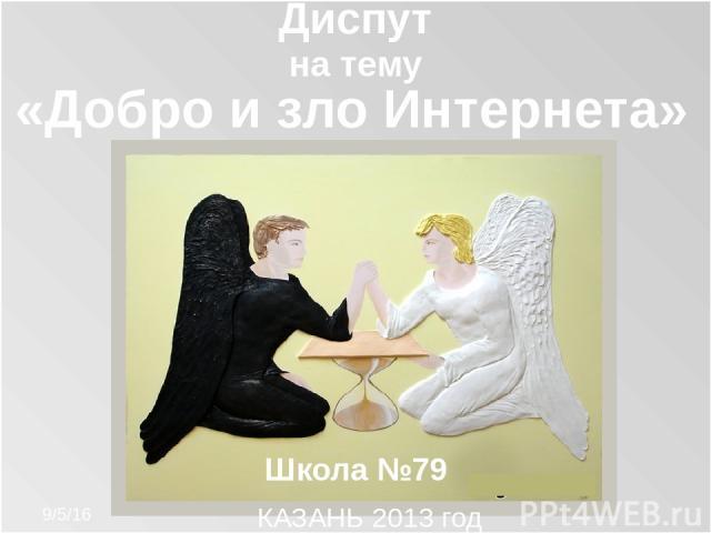 Диспут на тему «Добро и зло Интернета» КАЗАНЬ 2013 год Школа №79
