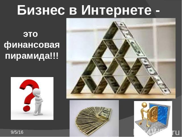 Бизнес в Интернете - это финансовая пирамида!!!