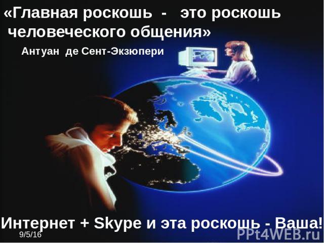 «Главная роскошь - это роскошь человеческого общения» Антуан де Сент-Экзюпери Интернет + Skype и эта роскошь - Ваша!