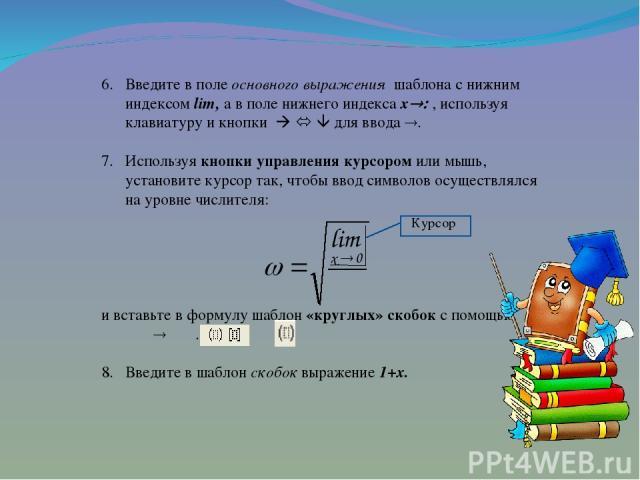 Введите в поле основного выражения шаблона с нижним индексом lim, а в поле нижнего индекса x , используя клавиатуру и кнопки для ввода . Используя кнопки управления курсором или мышь, установите курсор так, чтобы ввод символов осуществлялся на уровн…