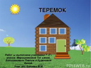 ТЕРЕМОК Работы выполнена учениками 7 «Г» класса: Мирошниковой Татьяной, Большако