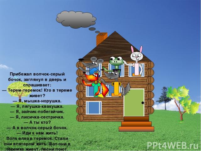 Прибежал волчок-серый бочок, заглянул в дверь и спрашивает: — Терем-теремок! Кто в тереме живет? — Я, мышка-норушка. — Я, лягушка-квакушка. — Я, зайчик-побегайчик. — Я, лисичка-сестричка. — А ты кто? — А я волчок-серый бочок. — Иди к нам жить! Волк …
